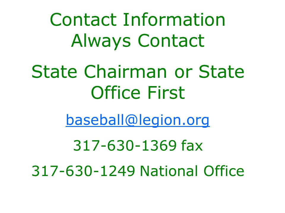 Contact Information Always Contact State Chairman or State Office First baseball@legion.org 317-630-1369 fax 317-630-1249 National Office