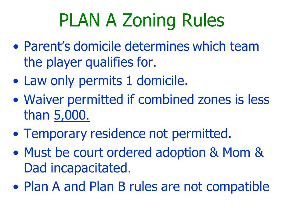 PLAN A Zoning Rules Parent's domicile determines which team the player qualifies for. Law only permits 1 domicile. Waiver permitted if combined zones