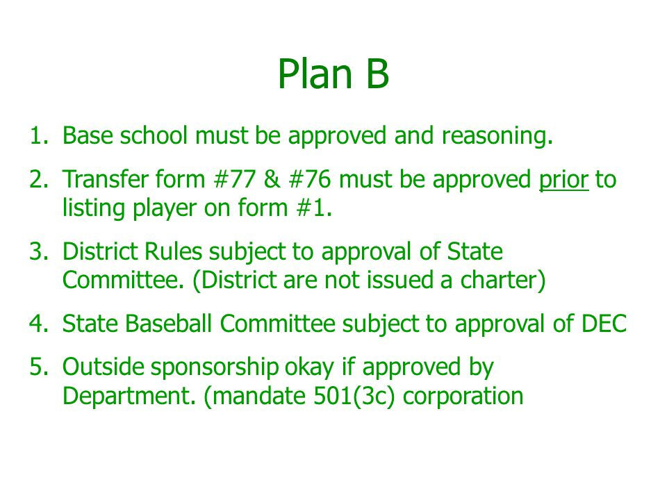 Plan B 1.Base school must be approved and reasoning. 2.Transfer form #77 & #76 must be approved prior to listing player on form #1. 3.District Rules s
