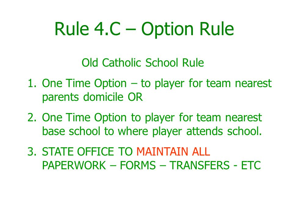 Rule 4.C – Option Rule Old Catholic School Rule 1.One Time Option – to player for team nearest parents domicile OR 2.One Time Option to player for team nearest base school to where player attends school.