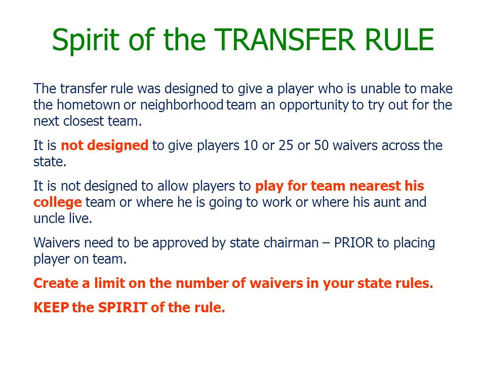 Spirit of the TRANSFER RULE The transfer rule was designed to give a player who is unable to make the hometown or neighborhood team an opportunity to try out for the next closest team.
