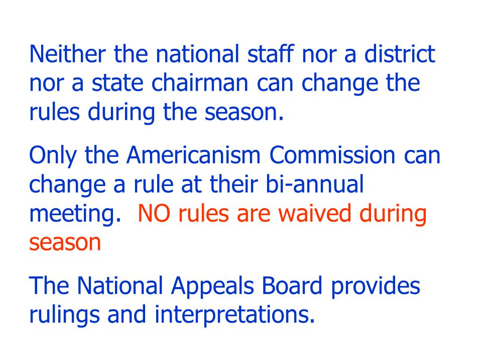 Neither the national staff nor a district nor a state chairman can change the rules during the season. Only the Americanism Commission can change a ru