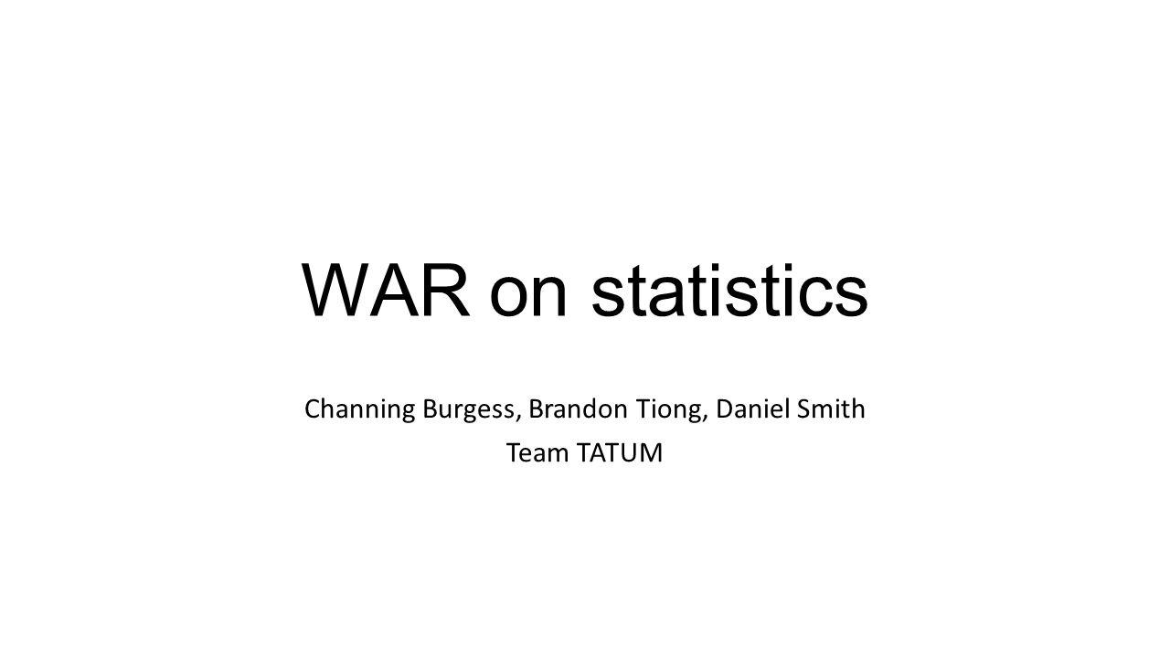 WAR on statistics Channing Burgess, Brandon Tiong, Daniel Smith Team TATUM