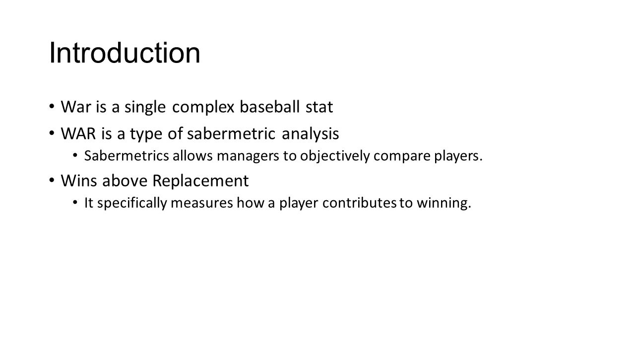 Introduction War is a single complex baseball stat WAR is a type of sabermetric analysis Sabermetrics allows managers to objectively compare players.