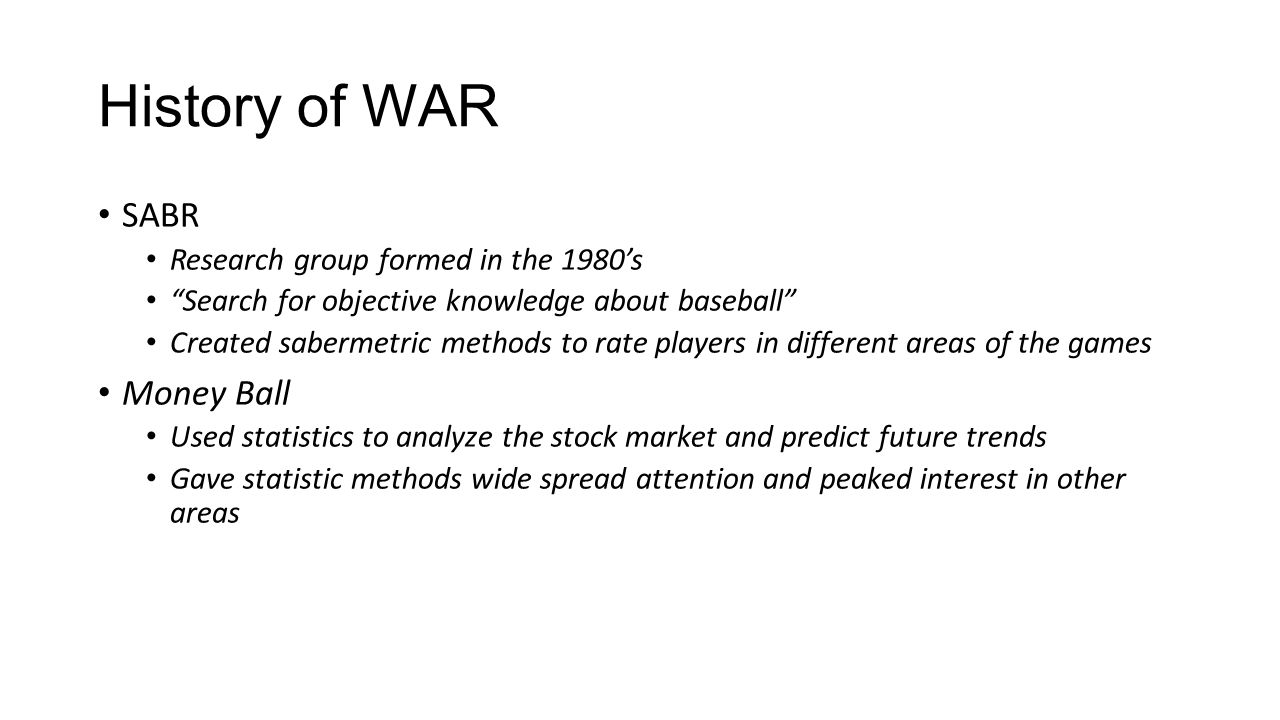 """History of WAR SABR Research group formed in the 1980's """"Search for objective knowledge about baseball"""" Created sabermetric methods to rate players in"""