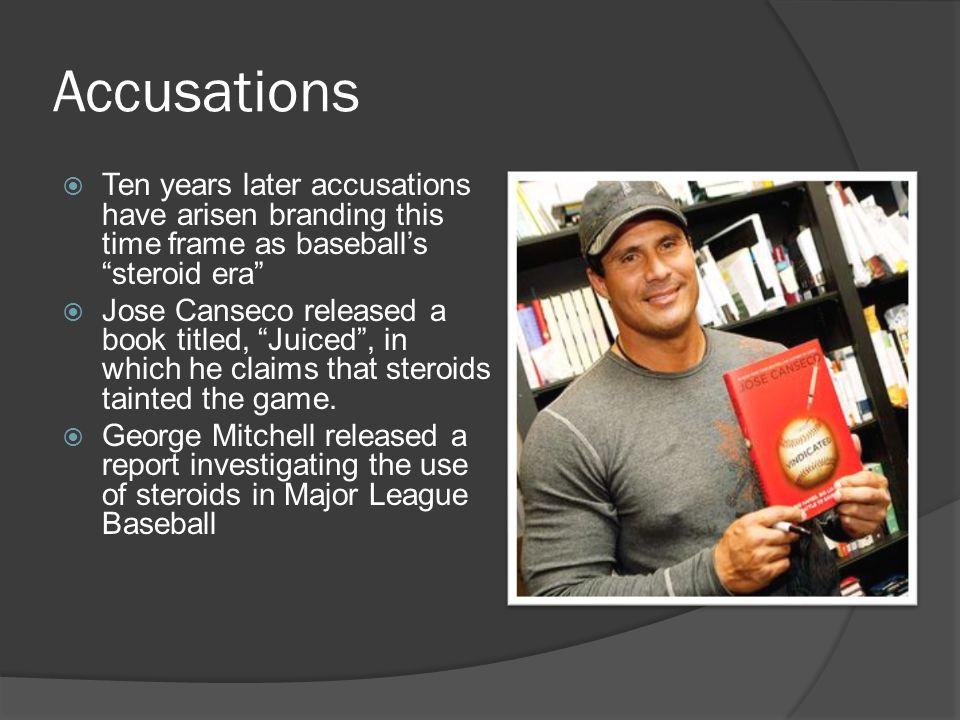 Accusations  Ten years later accusations have arisen branding this time frame as baseball's steroid era  Jose Canseco released a book titled, Juiced , in which he claims that steroids tainted the game.