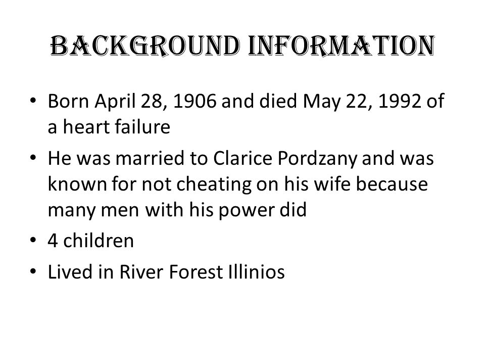 Background Information Born April 28, 1906 and died May 22, 1992 of a heart failure He was married to Clarice Pordzany and was known for not cheating on his wife because many men with his power did 4 children Lived in River Forest Illinios