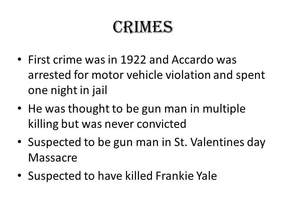 Crimes First crime was in 1922 and Accardo was arrested for motor vehicle violation and spent one night in jail He was thought to be gun man in multip