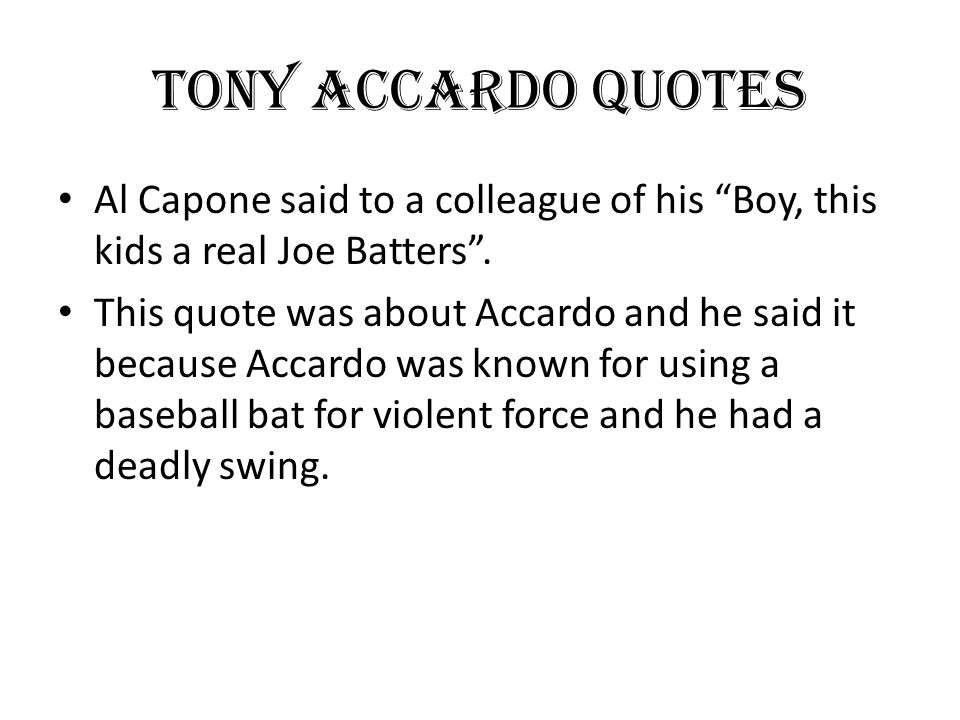 "Tony Accardo Quotes Al Capone said to a colleague of his ""Boy, this kids a real Joe Batters"". This quote was about Accardo and he said it because Acca"
