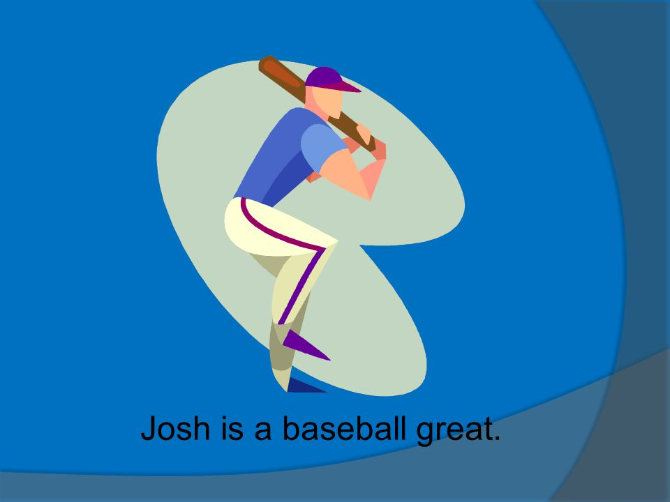 Josh is a baseball great.