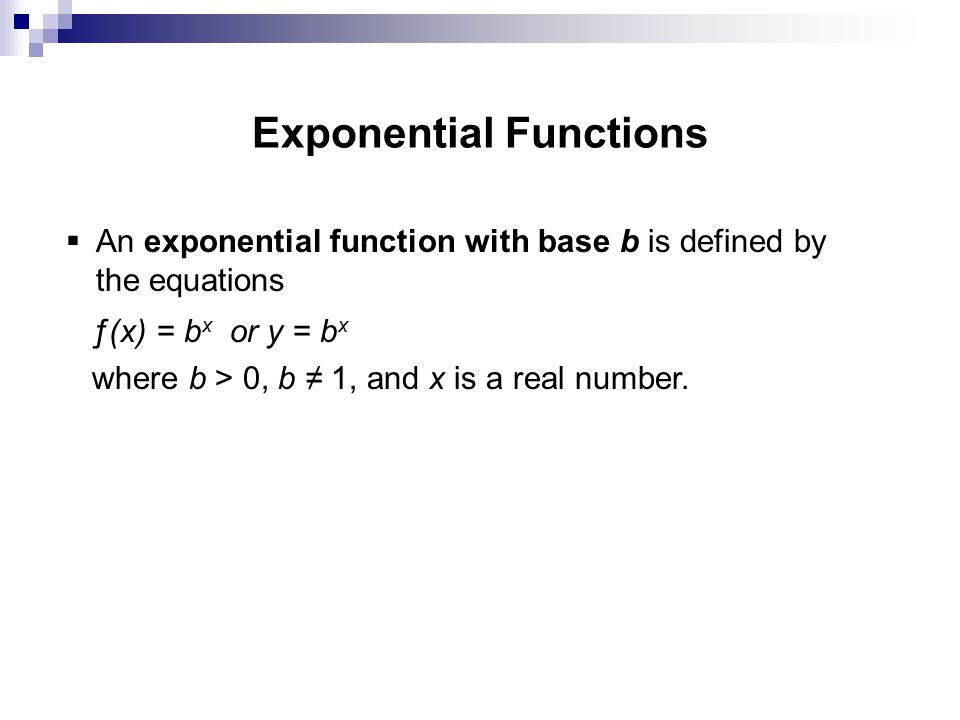 Exponential Functions  An exponential function with base b is defined by the equations ƒ(x) = b x or y = b x where b > 0, b ≠ 1, and x is a real number.