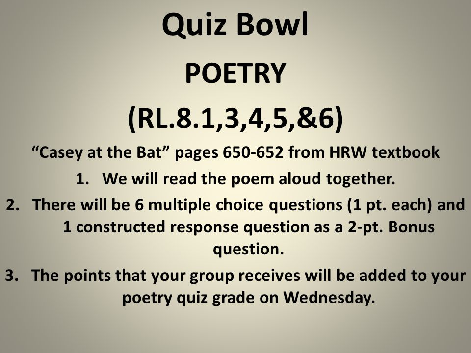 Quiz Bowl POETRY (RL.8.1,3,4,5,&6) Casey at the Bat pages 650-652 from HRW textbook 1.We will read the poem aloud together.