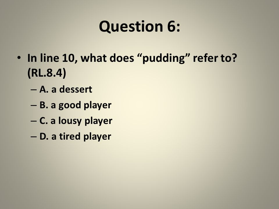 Question 6: In line 10, what does pudding refer to.