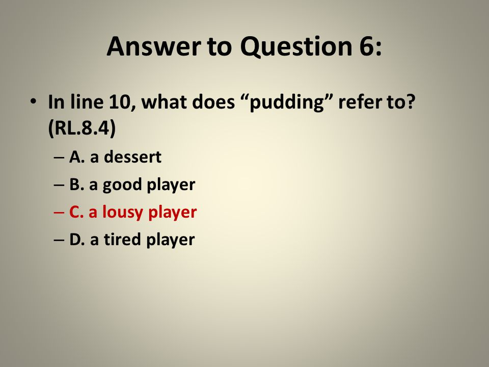 """Answer to Question 6: In line 10, what does """"pudding"""" refer to? (RL.8.4) – A. a dessert – B. a good player – C. a lousy player – D. a tired player"""