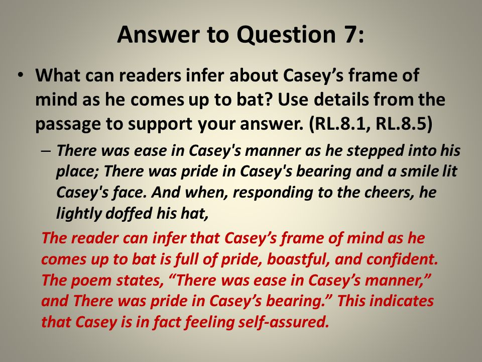 Answer to Question 7: What can readers infer about Casey's frame of mind as he comes up to bat? Use details from the passage to support your answer. (