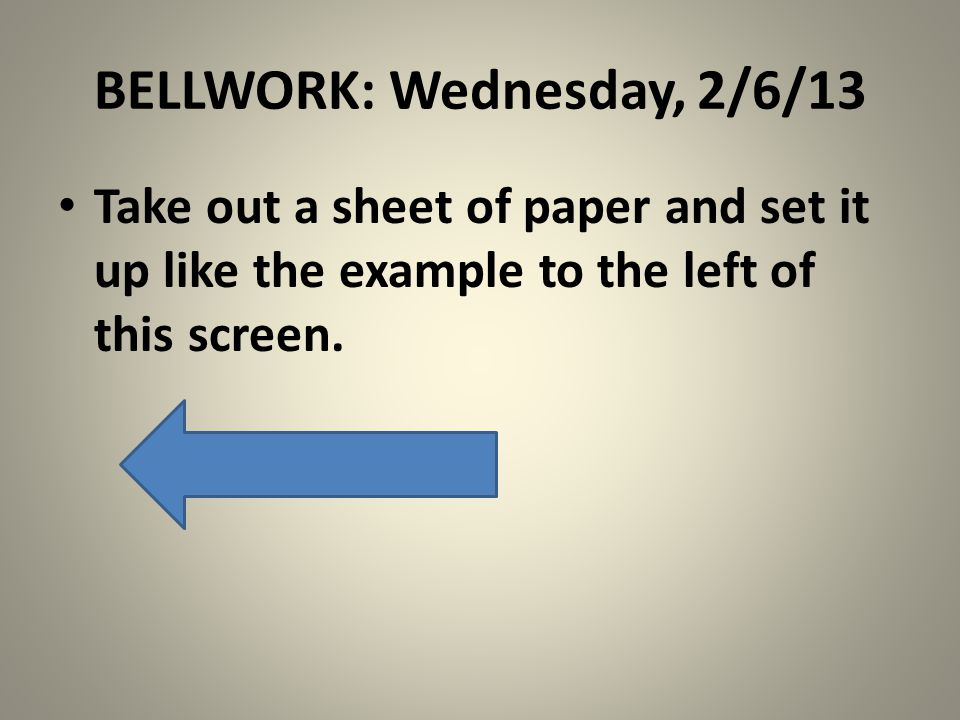 BELLWORK: Wednesday, 2/6/13 Take out a sheet of paper and set it up like the example to the left of this screen.