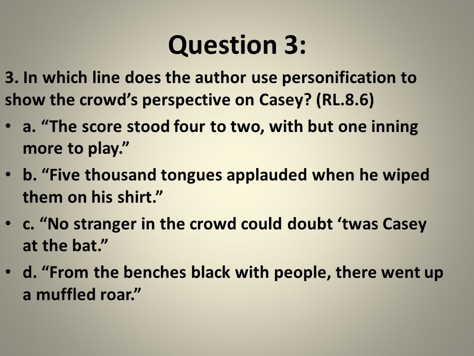"""Question 3: 3. In which line does the author use personification to show the crowd's perspective on Casey? (RL.8.6) a. """"The score stood four to two, w"""