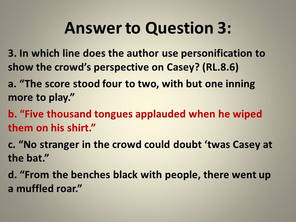 """Answer to Question 3: 3. In which line does the author use personification to show the crowd's perspective on Casey? (RL.8.6) a. """"The score stood four"""