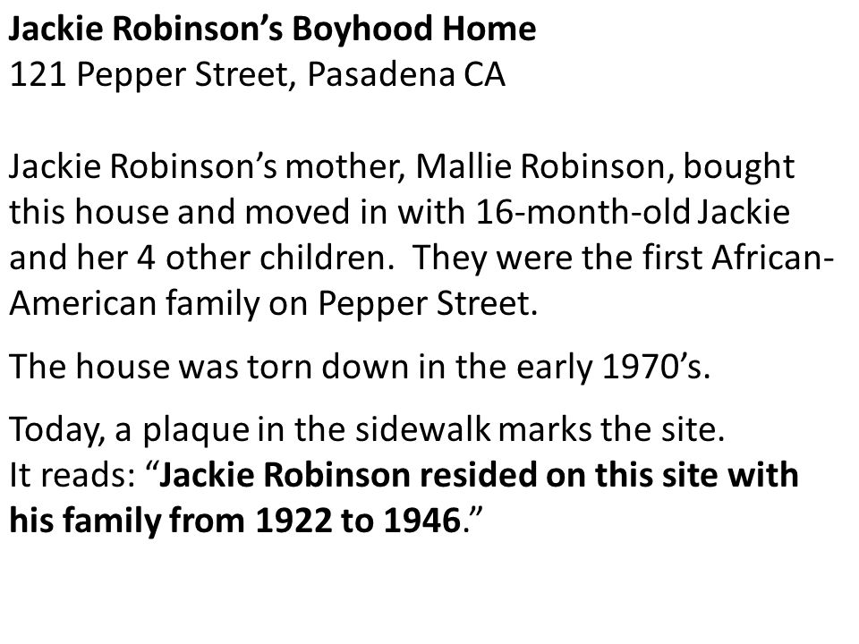 Jackie Robinson's Boyhood Home 121 Pepper Street, Pasadena CA Jackie Robinson's mother, Mallie Robinson, bought this house and moved in with 16-month-