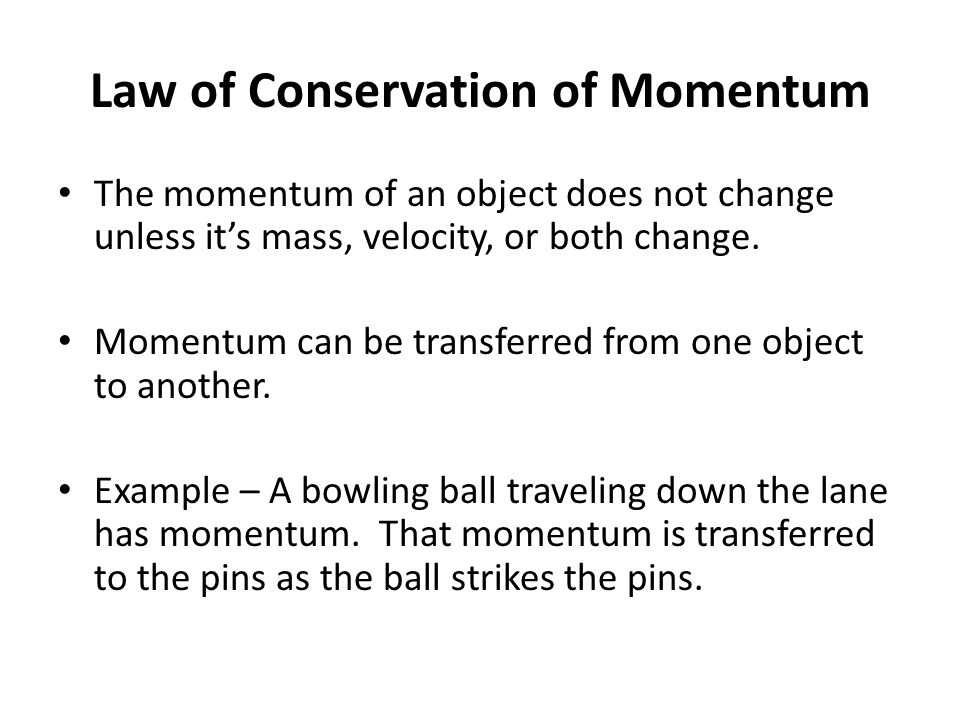 Law of Conservation of Momentum The momentum of an object does not change unless it's mass, velocity, or both change. Momentum can be transferred from