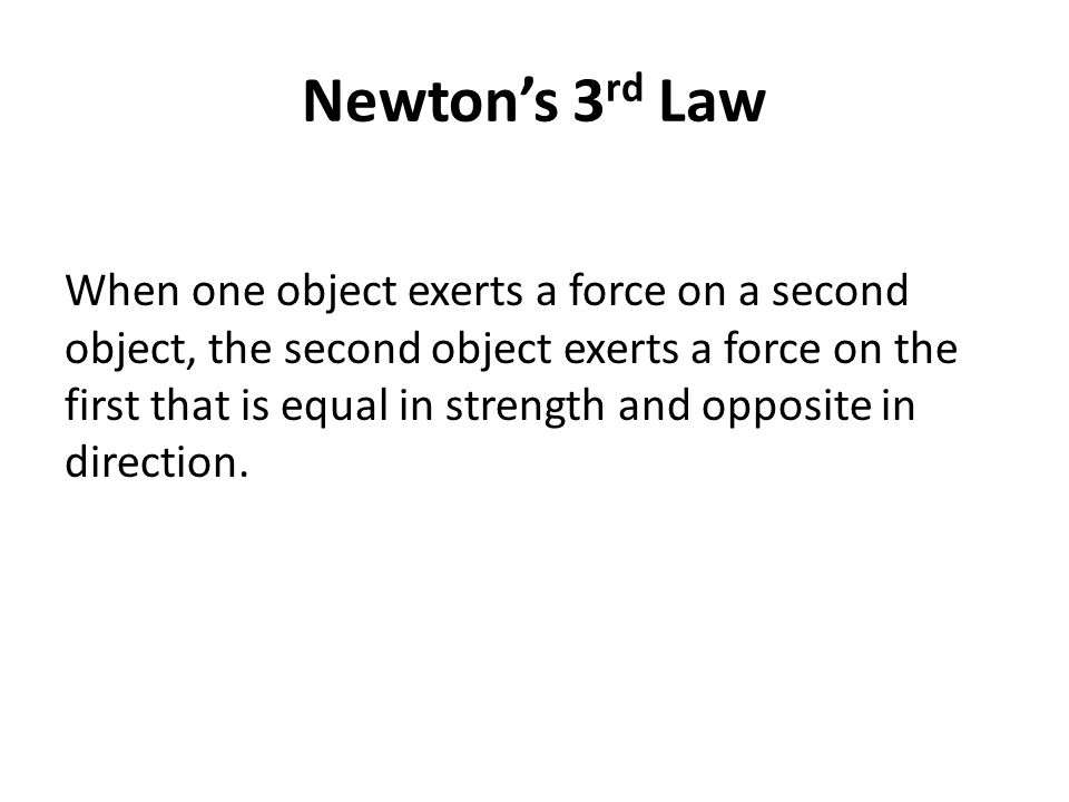 Newton's 3 rd Law When one object exerts a force on a second object, the second object exerts a force on the first that is equal in strength and opposite in direction.