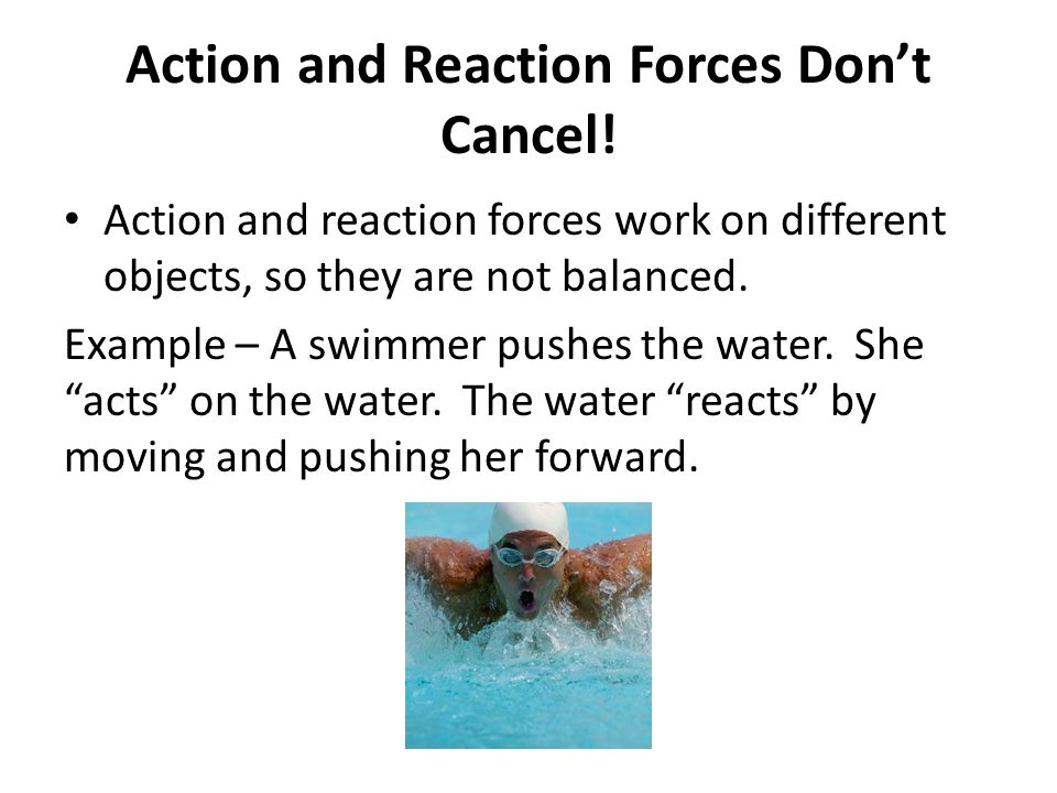 Action and Reaction Forces Don't Cancel! Action and reaction forces work on different objects, so they are not balanced. Example – A swimmer pushes th