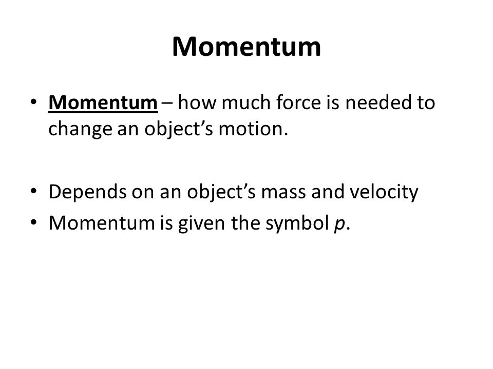 Momentum Momentum – how much force is needed to change an object's motion. Depends on an object's mass and velocity Momentum is given the symbol p.