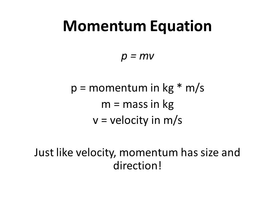 Momentum Equation p = mv p = momentum in kg * m/s m = mass in kg v = velocity in m/s Just like velocity, momentum has size and direction!