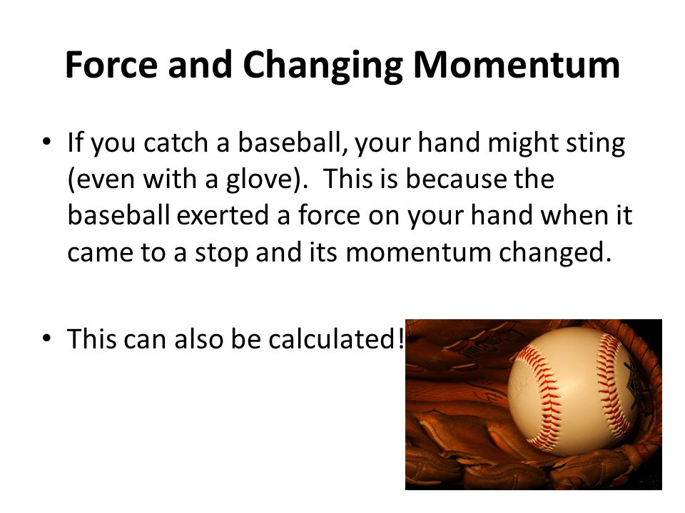 Force and Changing Momentum If you catch a baseball, your hand might sting (even with a glove).