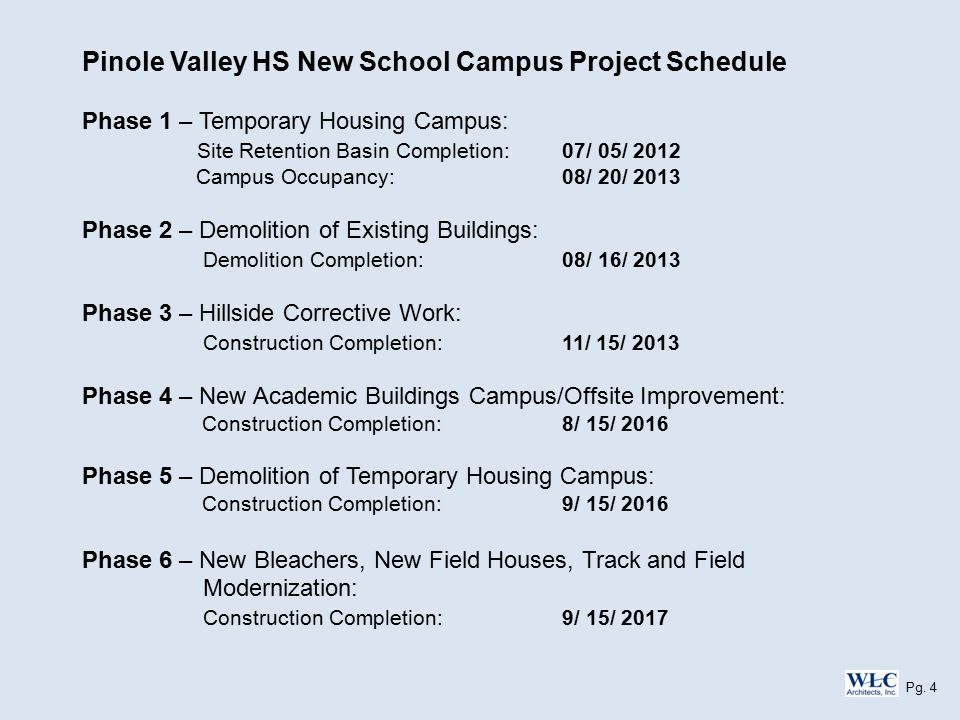 Pinole Valley HS New School Campus Project Schedule Phase 1 – Temporary Housing Campus: Site Retention Basin Completion: 07/ 05/ 2012 Campus Occupancy: 08/ 20/ 2013 Phase 2 – Demolition of Existing Buildings: Demolition Completion: 08/ 16/ 2013 Phase 3 – Hillside Corrective Work: Construction Completion: 11/ 15/ 2013 Phase 4 – New Academic Buildings Campus/Offsite Improvement: Construction Completion: 8/ 15/ 2016 Phase 5 – Demolition of Temporary Housing Campus: Construction Completion: 9/ 15/ 2016 Phase 6 – New Bleachers, New Field Houses, Track and Field Modernization: Construction Completion: 9/ 15/ 2017 Pg.