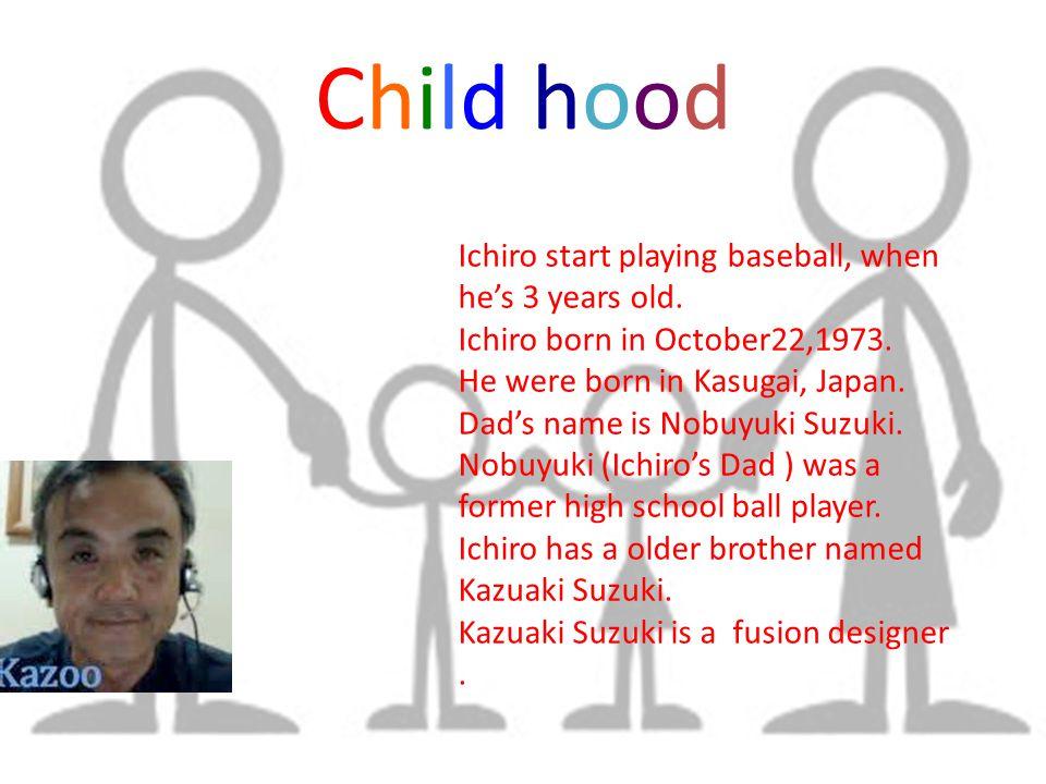 Child hoodChild hood Ichiro start playing baseball, when he's 3 years old.
