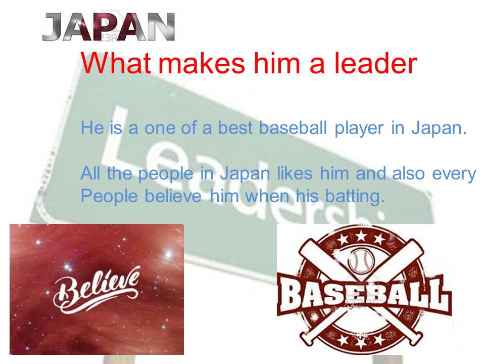 What makes him a leader He is a one of a best baseball player in Japan.