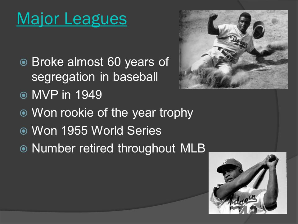 Major Leagues  Broke almost 60 years of segregation in baseball  MVP in 1949  Won rookie of the year trophy  Won 1955 World Series  Number retired throughout MLB