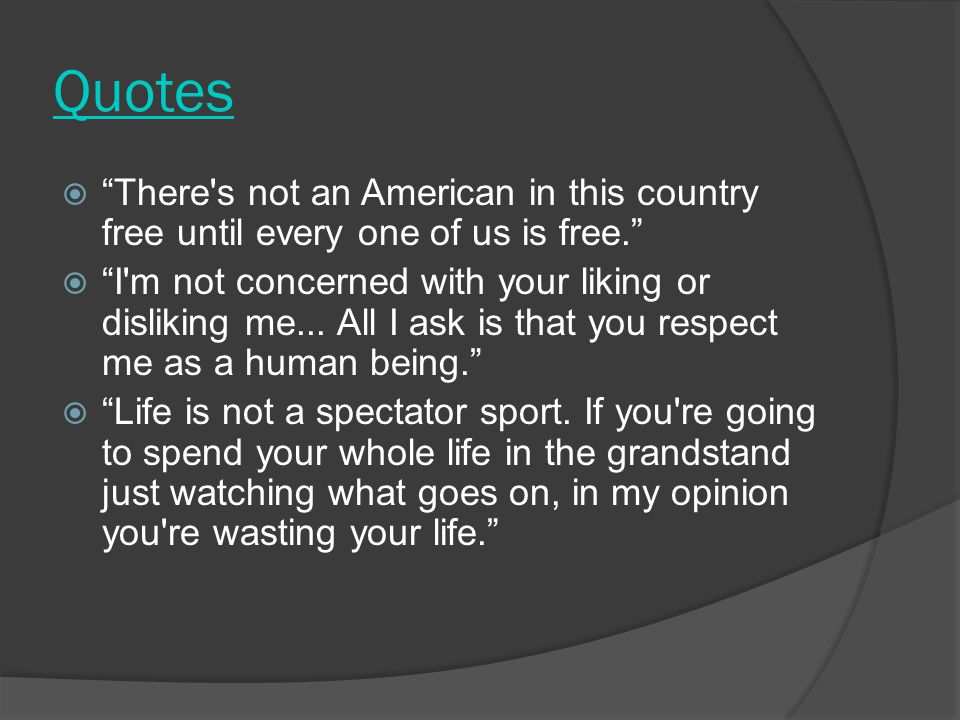 Quotes  There s not an American in this country free until every one of us is free.  I m not concerned with your liking or disliking me...
