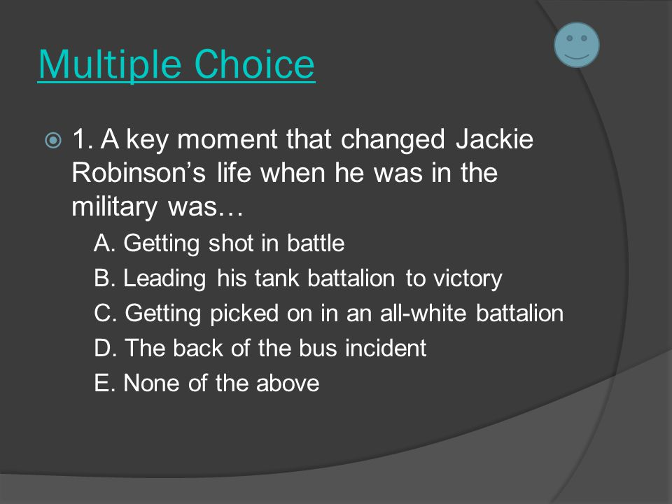 Multiple Choice  1. A key moment that changed Jackie Robinson's life when he was in the military was… A. Getting shot in battle B. Leading his tank b