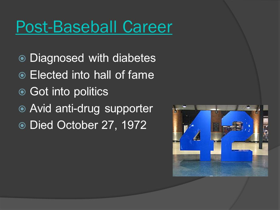 Post-Baseball Career  Diagnosed with diabetes  Elected into hall of fame  Got into politics  Avid anti-drug supporter  Died October 27, 1972