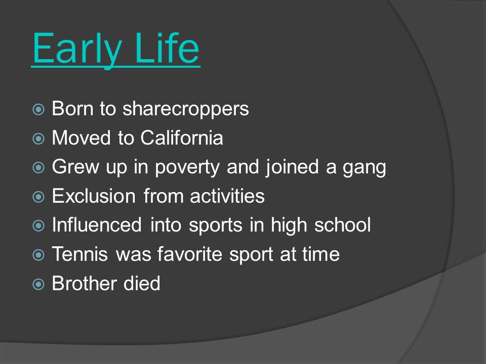 Early Life  Born to sharecroppers  Moved to California  Grew up in poverty and joined a gang  Exclusion from activities  Influenced into sports in high school  Tennis was favorite sport at time  Brother died