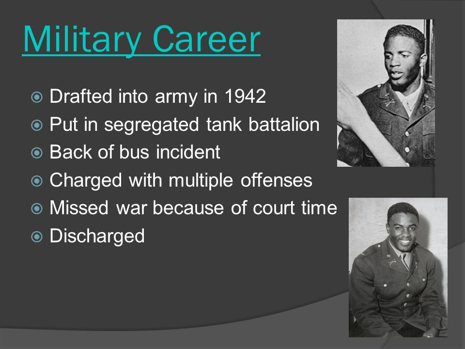 Military Career  Drafted into army in 1942  Put in segregated tank battalion  Back of bus incident  Charged with multiple offenses  Missed war because of court time  Discharged