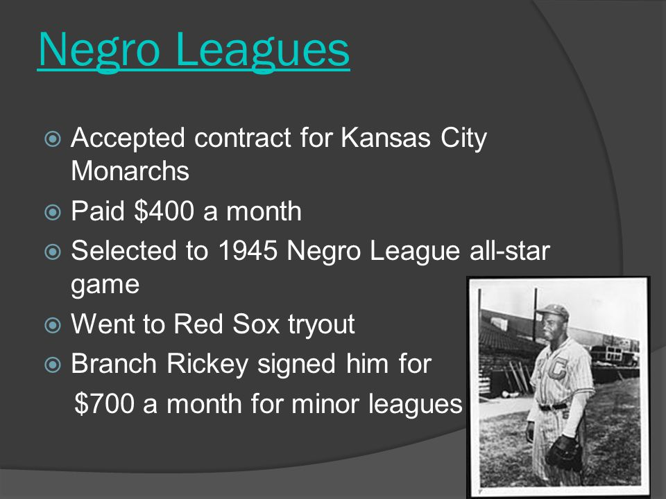 Negro Leagues  Accepted contract for Kansas City Monarchs  Paid $400 a month  Selected to 1945 Negro League all-star game  Went to Red Sox tryout  Branch Rickey signed him for $700 a month for minor leagues