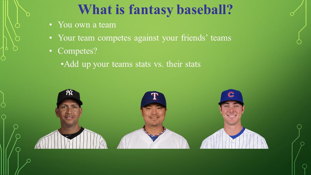 What is fantasy baseball. You own a team Your team competes against your friends' teams Competes.