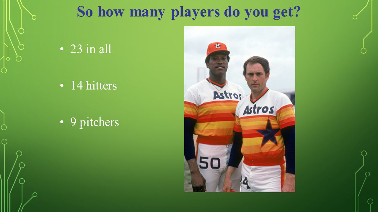 So how many players do you get 23 in all 14 hitters 9 pitchers