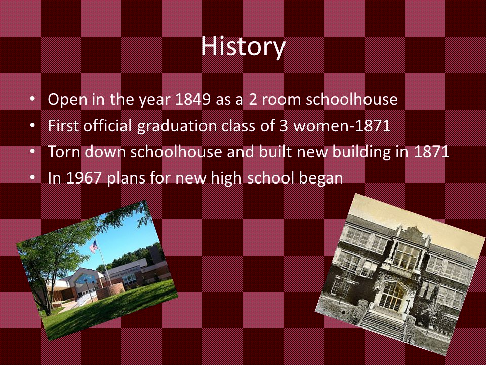 History Open in the year 1849 as a 2 room schoolhouse First official graduation class of 3 women-1871 Torn down schoolhouse and built new building in