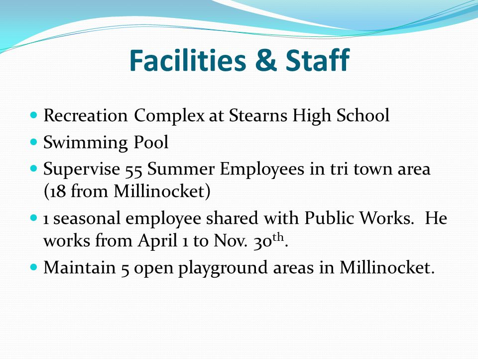 Facilities & Staff Recreation Complex at Stearns High School Swimming Pool Supervise 55 Summer Employees in tri town area (18 from Millinocket) 1 seasonal employee shared with Public Works.