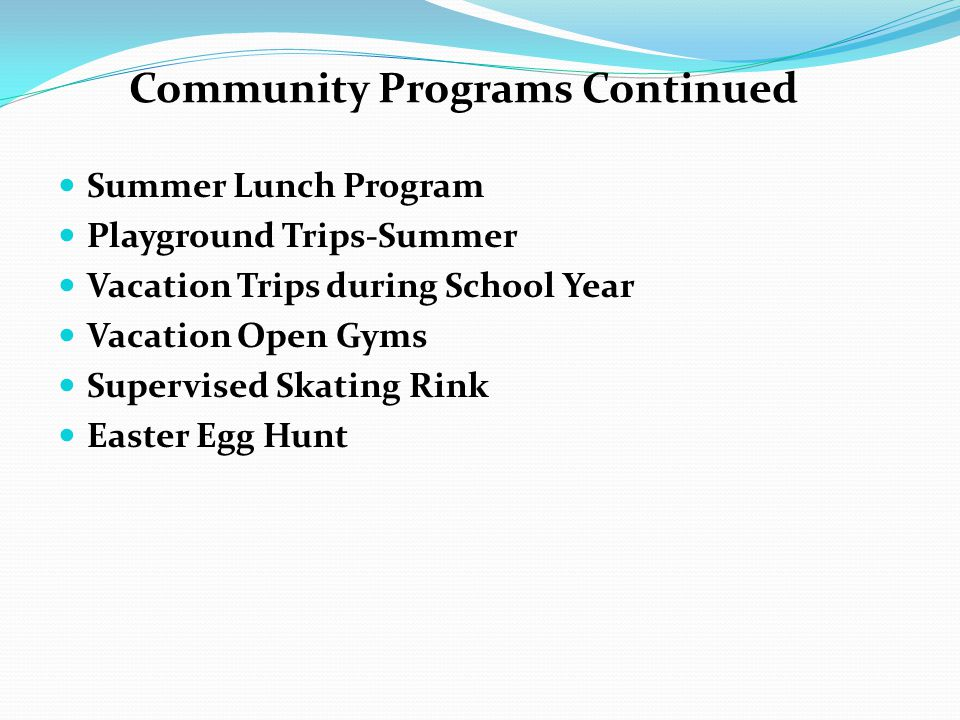 Summer Lunch Program Playground Trips-Summer Vacation Trips during School Year Vacation Open Gyms Supervised Skating Rink Easter Egg Hunt Community Programs Continued