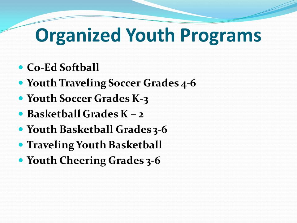 Organized Youth Programs Co-Ed Softball Youth Traveling Soccer Grades 4-6 Youth Soccer Grades K-3 Basketball Grades K – 2 Youth Basketball Grades 3-6 Traveling Youth Basketball Youth Cheering Grades 3-6