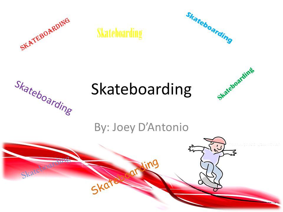 Skateboarding By: Joey D'Antonio Skateboarding S k a t e b o a r d i n g S k a t e b o a r d i n g