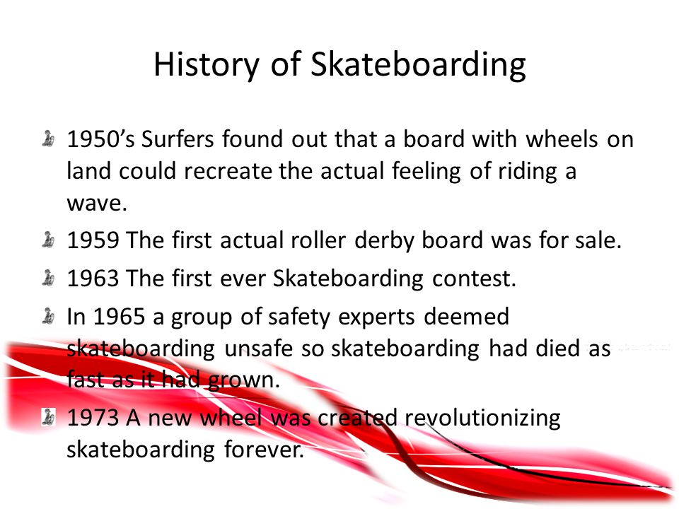 History of Skateboarding 1950's Surfers found out that a board with wheels on land could recreate the actual feeling of riding a wave.