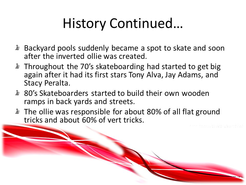 History Continued… Backyard pools suddenly became a spot to skate and soon after the inverted ollie was created.