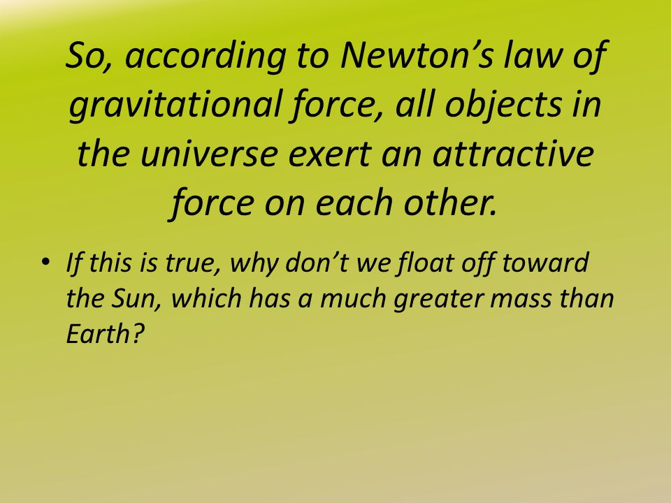 So, according to Newton's law of gravitational force, all objects in the universe exert an attractive force on each other. If this is true, why don't