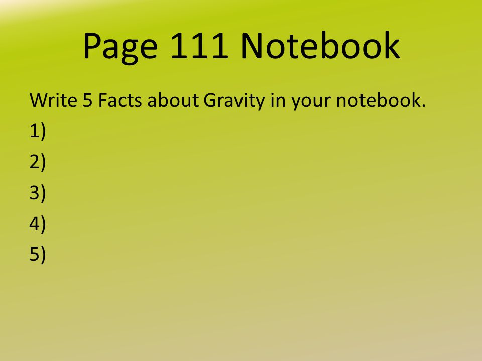 Page 111 Notebook Write 5 Facts about Gravity in your notebook. 1) 2) 3) 4) 5)